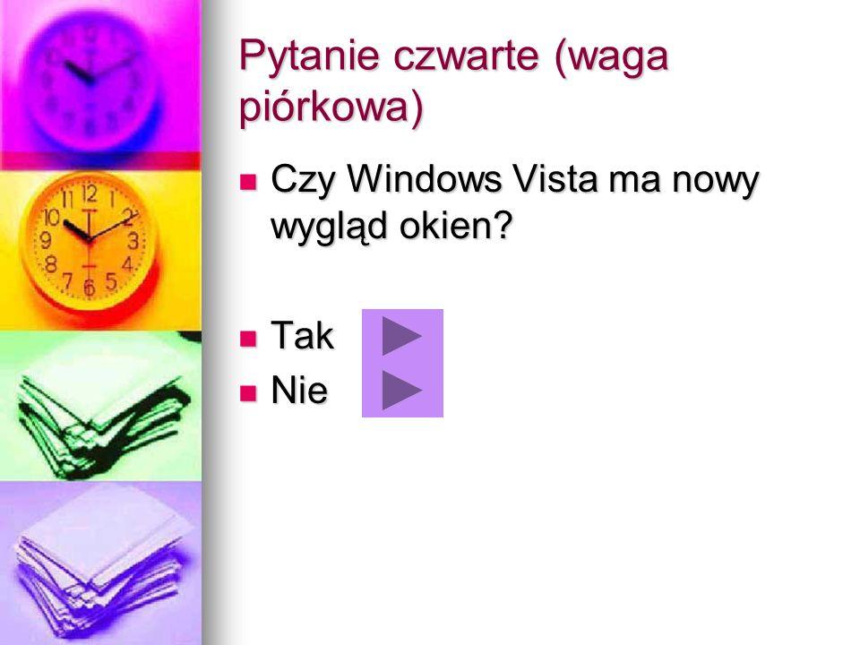 Pytanie czwarte (waga piórkowa) Czy Windows Vista ma nowy wygląd okien? Czy Windows Vista ma nowy wygląd okien? Tak Tak Nie Nie