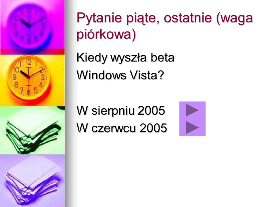 Pytanie piąte, ostatnie (waga piórkowa) Kiedy wyszła beta Windows Vista? W sierpniu 2005 W czerwcu 2005