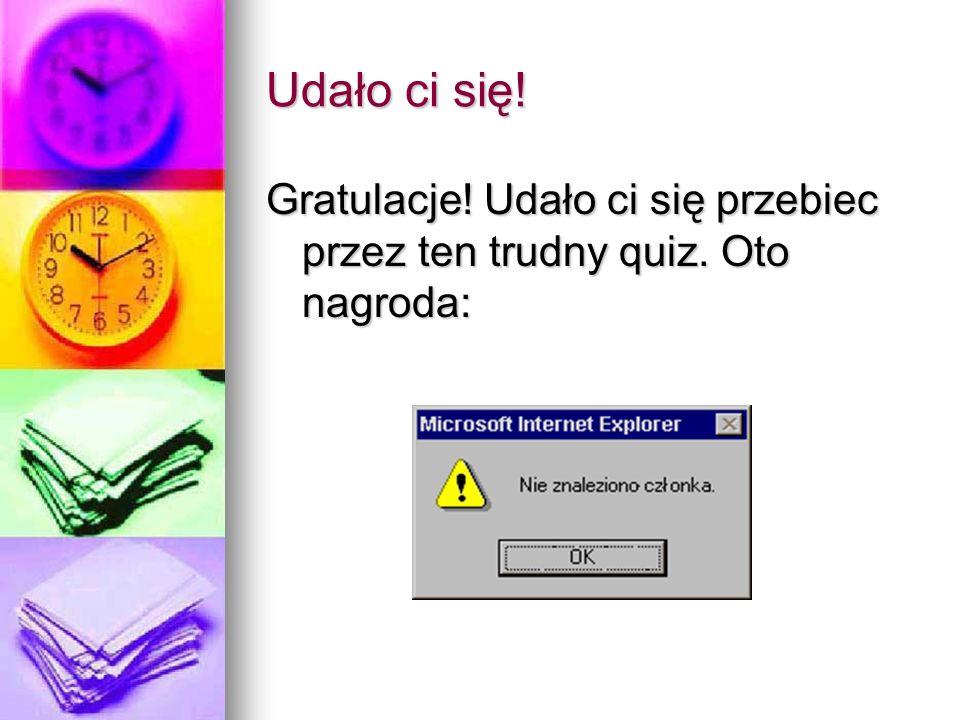 Udało ci się! Gratulacje! Udało ci się przebiec przez ten trudny quiz. Oto nagroda:
