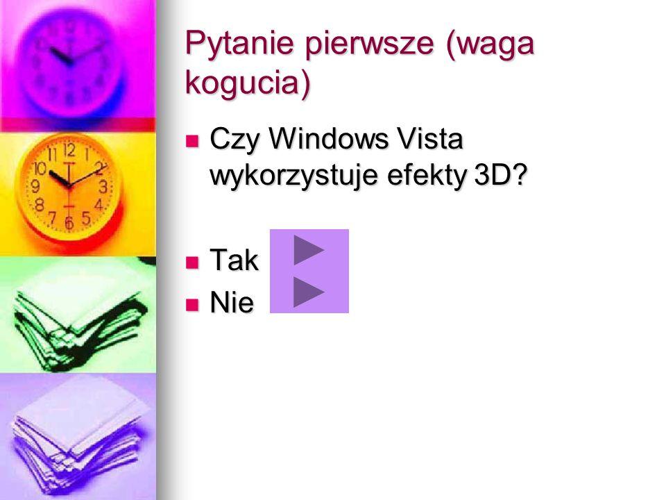 Pytanie pierwsze (waga kogucia) Czy Windows Vista wykorzystuje efekty 3D? Czy Windows Vista wykorzystuje efekty 3D? Tak Tak Nie Nie