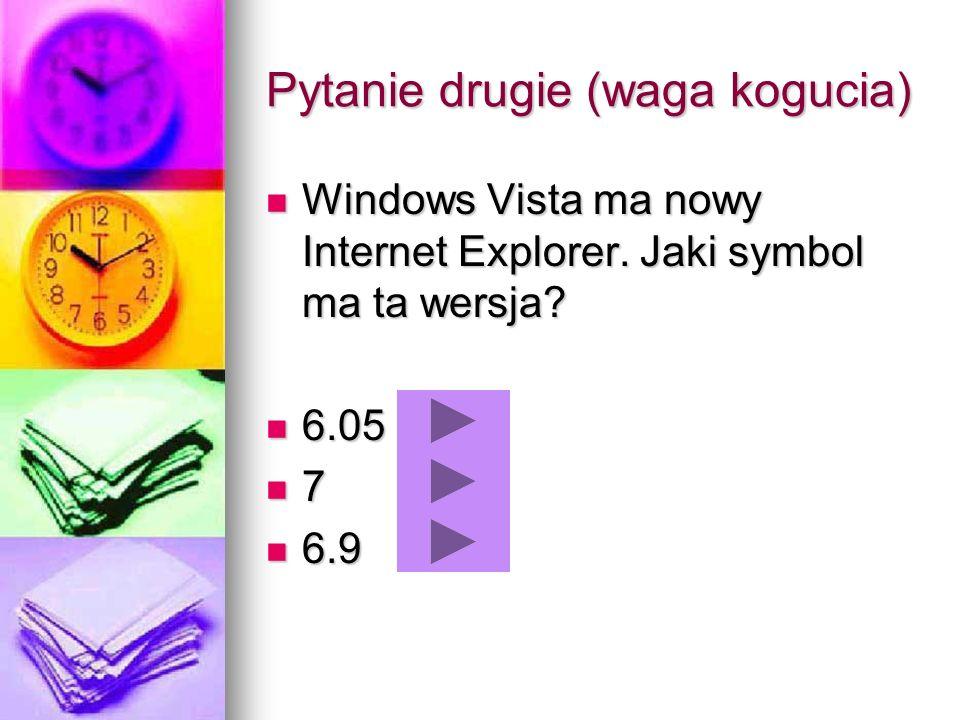 Pytanie drugie (waga kogucia) Windows Vista ma nowy Internet Explorer. Jaki symbol ma ta wersja? Windows Vista ma nowy Internet Explorer. Jaki symbol