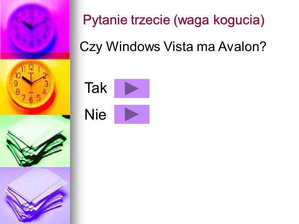 Pytanie trzecie (waga kogucia) Czy Windows Vista ma Avalon? Tak Nie