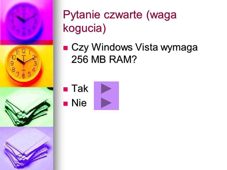 Pytanie czwarte (waga kogucia) Czy Windows Vista wymaga 256 MB RAM? Czy Windows Vista wymaga 256 MB RAM? Tak Tak Nie Nie