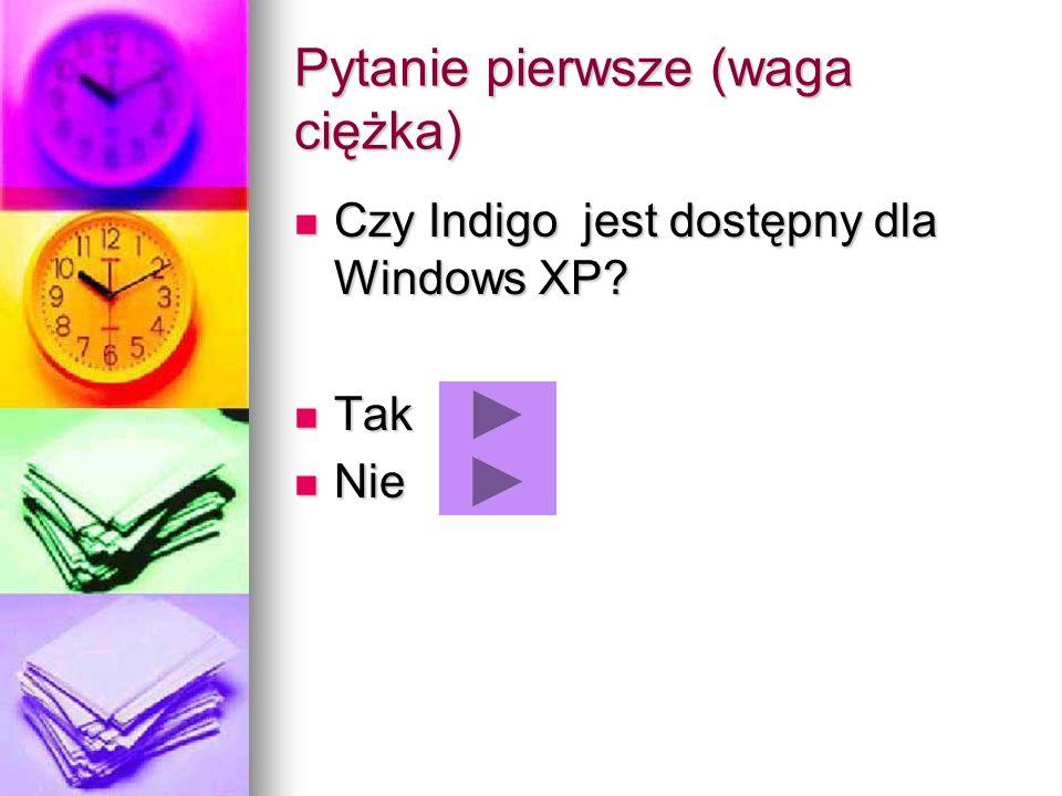 Pytanie pierwsze (waga ciężka) Czy Indigo jest dostępny dla Windows XP? Czy Indigo jest dostępny dla Windows XP? Tak Tak Nie Nie
