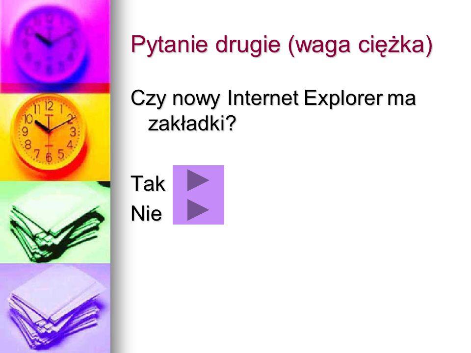Pytanie drugie (waga ciężka) Czy nowy Internet Explorer ma zakładki? TakNie