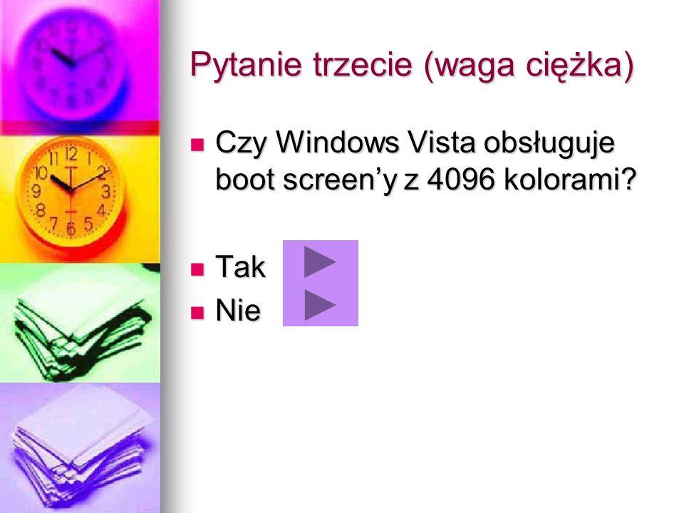Pytanie trzecie (waga ciężka) Czy Windows Vista obsługuje boot screeny z 4096 kolorami? Czy Windows Vista obsługuje boot screeny z 4096 kolorami? Tak