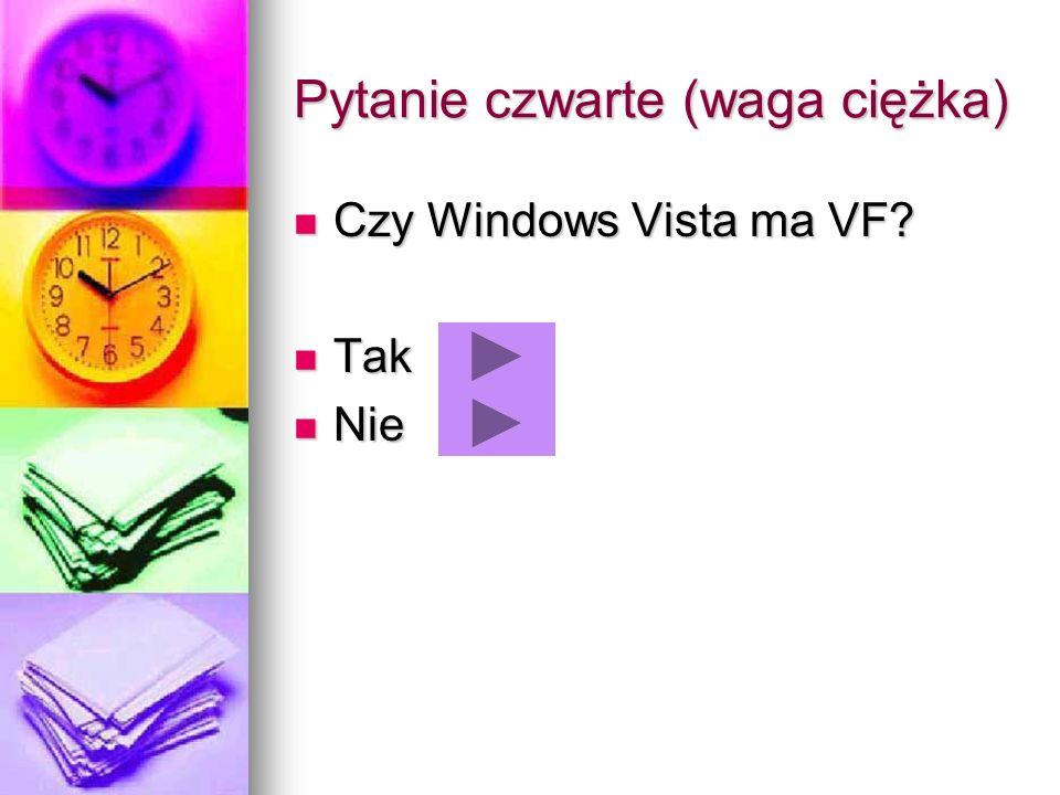 Pytanie czwarte (waga ciężka) Czy Windows Vista ma VF? Czy Windows Vista ma VF? Tak Tak Nie Nie