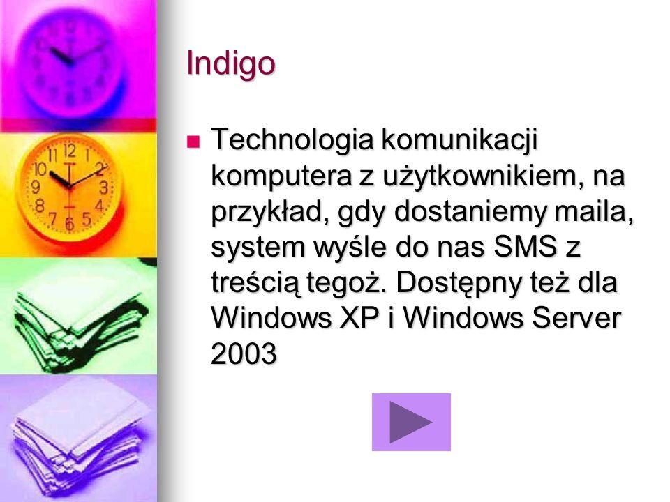 Indigo Technologia komunikacji komputera z użytkownikiem, na przykład, gdy dostaniemy maila, system wyśle do nas SMS z treścią tegoż. Dostępny też dla