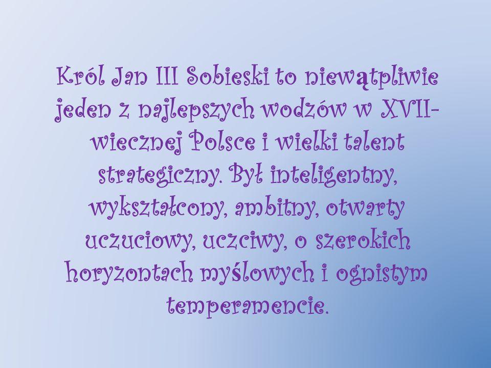 Król Jan III Sobieski to niew ą tpliwie jeden z najlepszych wodzów w XVII- wiecznej Polsce i wielki talent strategiczny. Był inteligentny, wykształcon