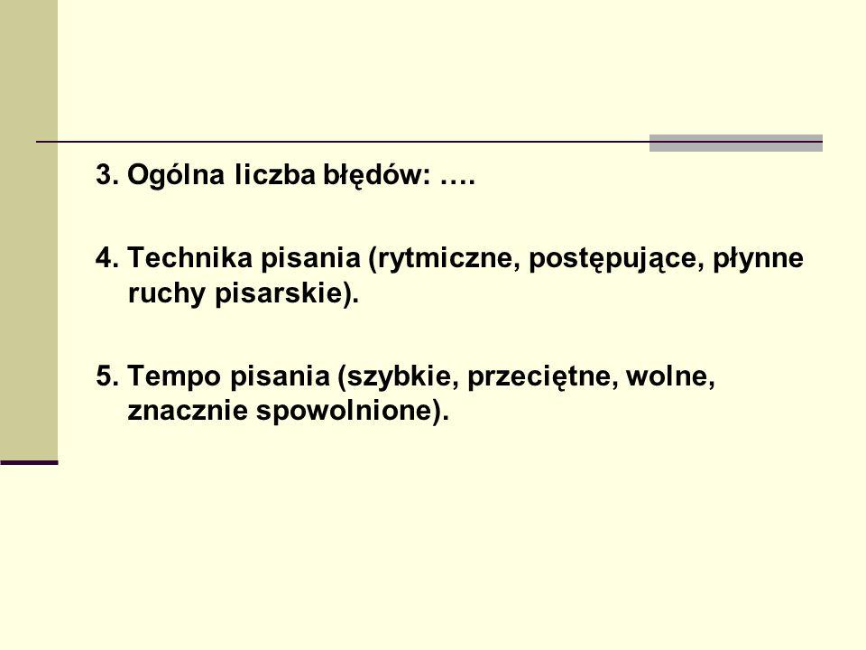 3. Ogólna liczba błędów: …. 4. Technika pisania (rytmiczne, postępujące, płynne ruchy pisarskie). 5. Tempo pisania (szybkie, przeciętne, wolne, znaczn