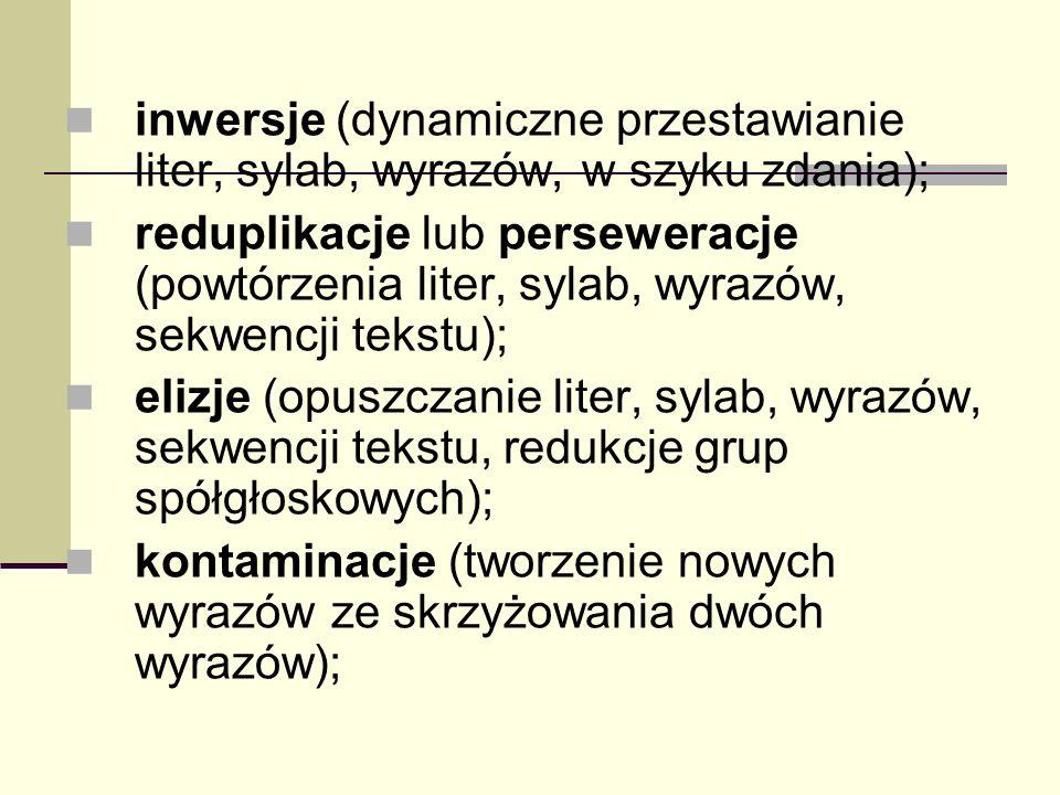 inwersje (dynamiczne przestawianie liter, sylab, wyrazów, w szyku zdania); reduplikacje lub perseweracje (powtórzenia liter, sylab, wyrazów, sekwencji