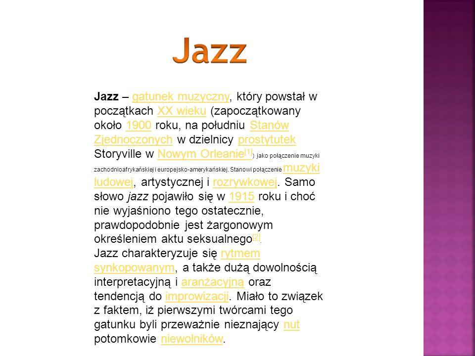 Jazz – gatunek muzyczny, który powstał w początkach XX wieku (zapoczątkowany około 1900 roku, na południu Stanów Zjednoczonych w dzielnicy prostytutek
