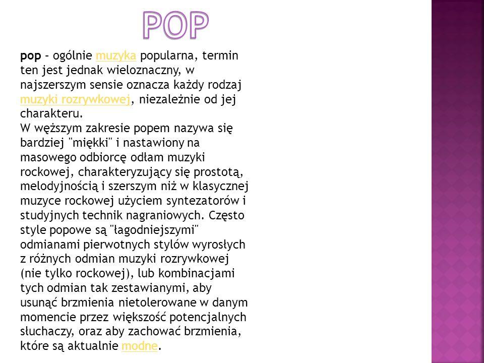 pop – ogólnie muzyka popularna, termin ten jest jednak wieloznaczny, w najszerszym sensie oznacza każdy rodzaj muzyki rozrywkowej, niezależnie od jej
