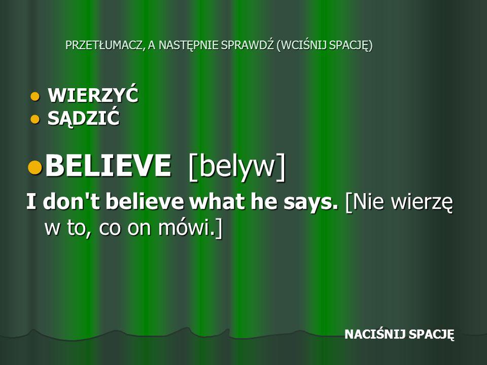 PRZETŁUMACZ, A NASTĘPNIE SPRAWDŹ (WCIŚNIJ SPACJĘ) WIERZYĆ WIERZYĆ SĄDZIĆ SĄDZIĆ BELIEVE [belyw] BELIEVE [belyw] I don t believe what he says.