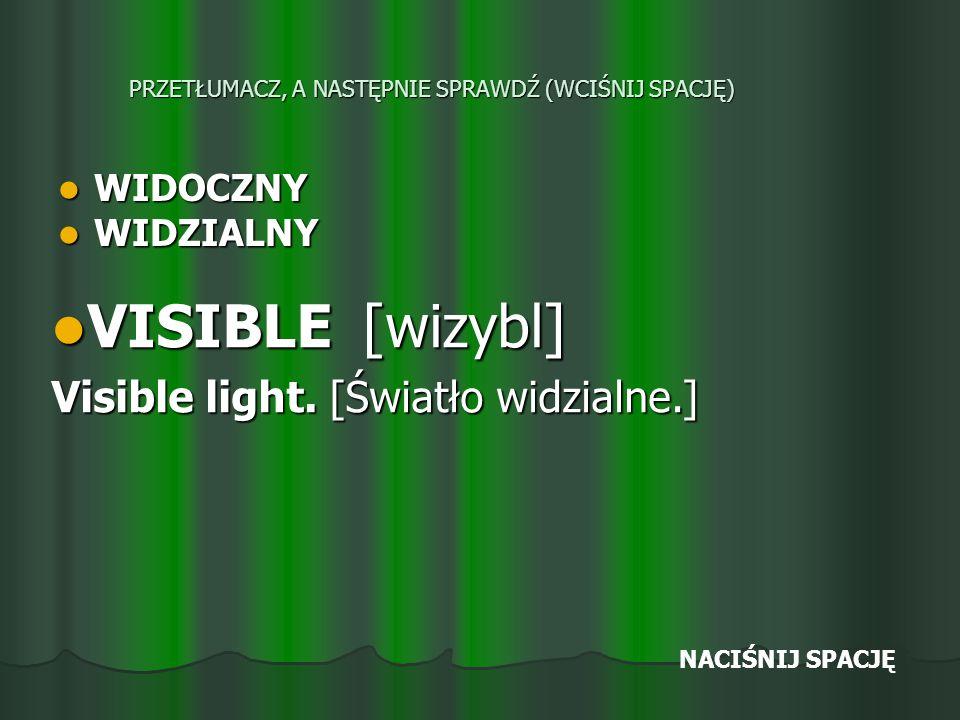 PRZETŁUMACZ, A NASTĘPNIE SPRAWDŹ (WCIŚNIJ SPACJĘ) WIDOCZNY WIDOCZNY WIDZIALNY WIDZIALNY VISIBLE [wizybl] VISIBLE [wizybl] Visible light.