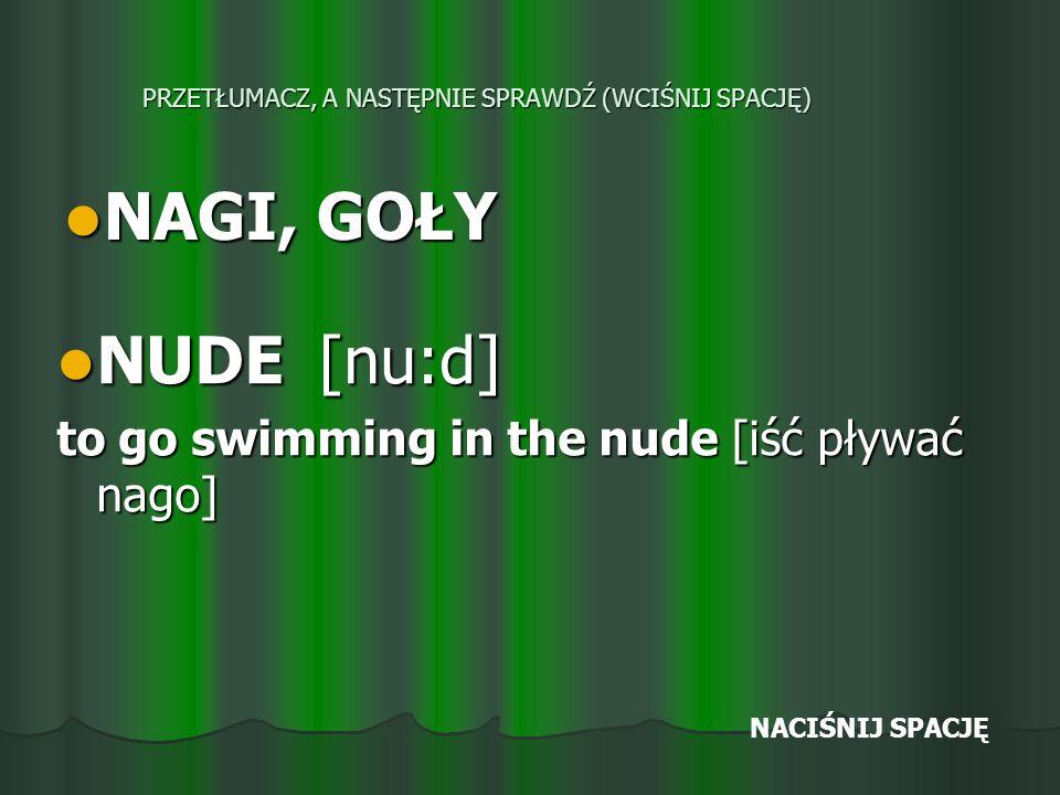 PRZETŁUMACZ, A NASTĘPNIE SPRAWDŹ (WCIŚNIJ SPACJĘ) NAGI, GOŁY NAGI, GOŁY NUDE [nu:d] NUDE [nu:d] to go swimming in the nude [iść pływać nago] NACIŚNIJ SPACJĘ