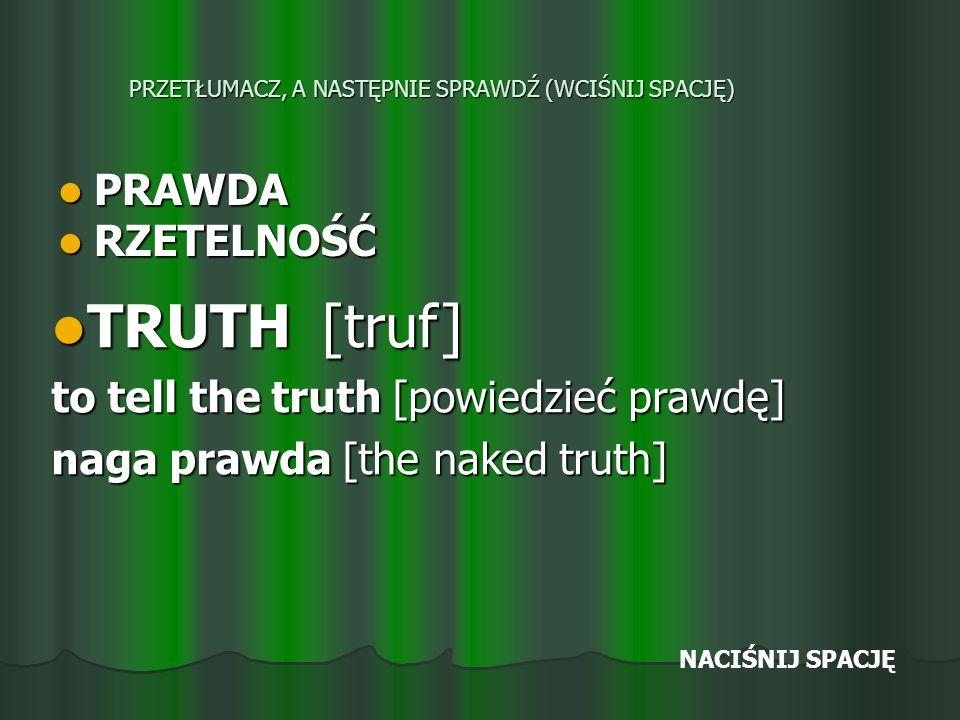 PRZETŁUMACZ, A NASTĘPNIE SPRAWDŹ (WCIŚNIJ SPACJĘ) PRAWDA PRAWDA RZETELNOŚĆ RZETELNOŚĆ TRUTH [truf] TRUTH [truf] to tell the truth [powiedzieć prawdę] naga prawda [the naked truth] NACIŚNIJ SPACJĘ