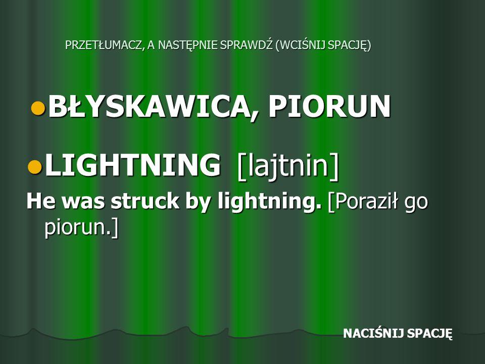 PRZETŁUMACZ, A NASTĘPNIE SPRAWDŹ (WCIŚNIJ SPACJĘ) BŁYSKAWICA, PIORUN BŁYSKAWICA, PIORUN LIGHTNING [lajtnin] LIGHTNING [lajtnin] He was struck by lightning.