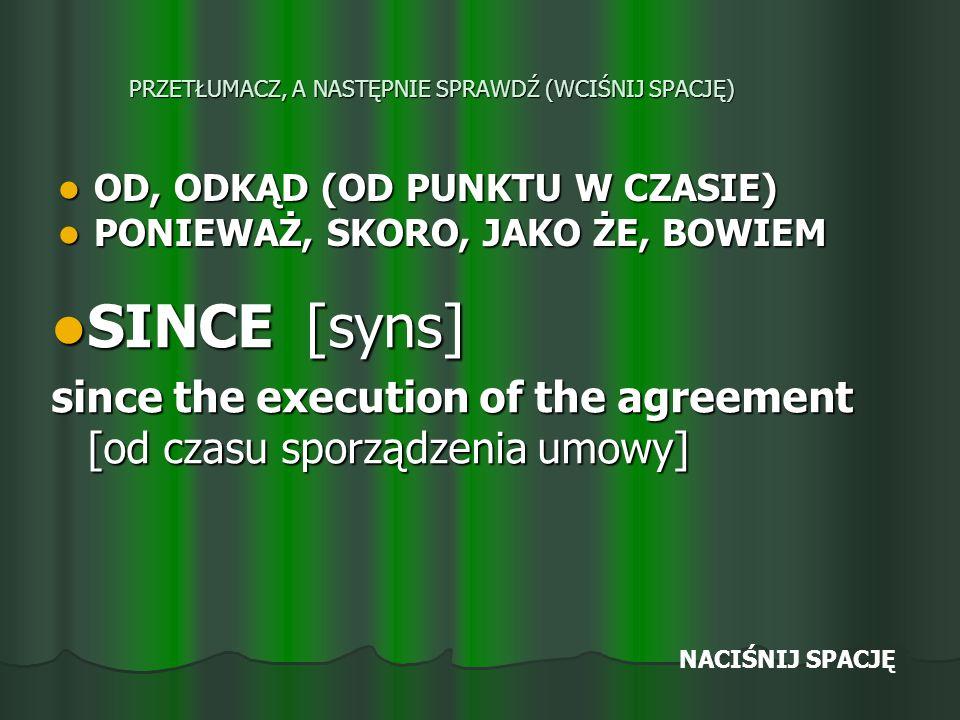 PRZETŁUMACZ, A NASTĘPNIE SPRAWDŹ (WCIŚNIJ SPACJĘ) OD, ODKĄD (OD PUNKTU W CZASIE) OD, ODKĄD (OD PUNKTU W CZASIE) PONIEWAŻ, SKORO, JAKO ŻE, BOWIEM PONIEWAŻ, SKORO, JAKO ŻE, BOWIEM SINCE [syns] SINCE [syns] since the execution of the agreement [od czasu sporządzenia umowy] NACIŚNIJ SPACJĘ