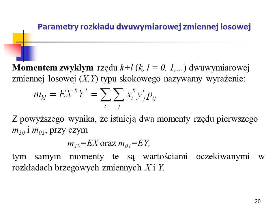 20 Parametry rozkładu dwuwymiarowej zmiennej losowej Momentem zwykłym rzędu k+l (k, l = 0, 1,...) dwuwymiarowej zmiennej losowej (X,Y) typu skokowego
