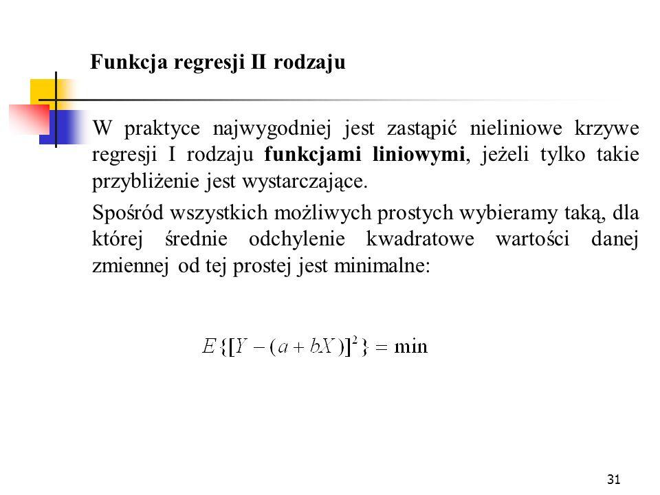 31 Funkcja regresji II rodzaju W praktyce najwygodniej jest zastąpić nieliniowe krzywe regresji I rodzaju funkcjami liniowymi, jeżeli tylko takie przy