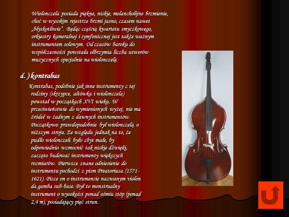 c. ) wiolonczela Początki wiolonczeli sięgają XVI wieku. Instrument podobnie jak inne z tej rodziny - skrzypce, czy altówka wyewoluował z violi da bra