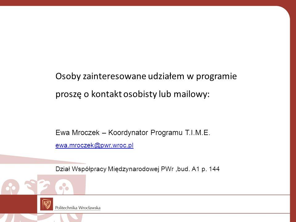Osoby zainteresowane udziałem w programie proszę o kontakt osobisty lub mailowy: Ewa Mroczek – Koordynator Programu T.I.M.E. ewa.mroczek@pwr.wroc.pl D