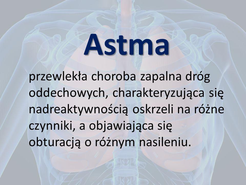 Astma przewlekła choroba zapalna dróg oddechowych, charakteryzująca się nadreaktywnością oskrzeli na różne czynniki, a objawiająca się obturacją o różnym nasileniu.