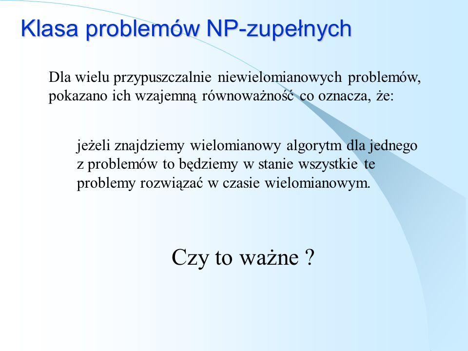 Klasa problemów NP-zupełnych Dla wielu przypuszczalnie niewielomianowych problemów, pokazano ich wzajemną równoważność co oznacza, że: jeżeli znajdzie