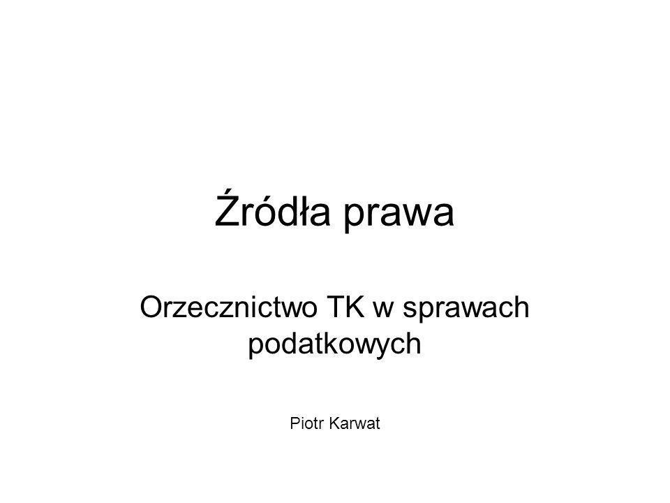 Źródła prawa Orzecznictwo TK w sprawach podatkowych Piotr Karwat
