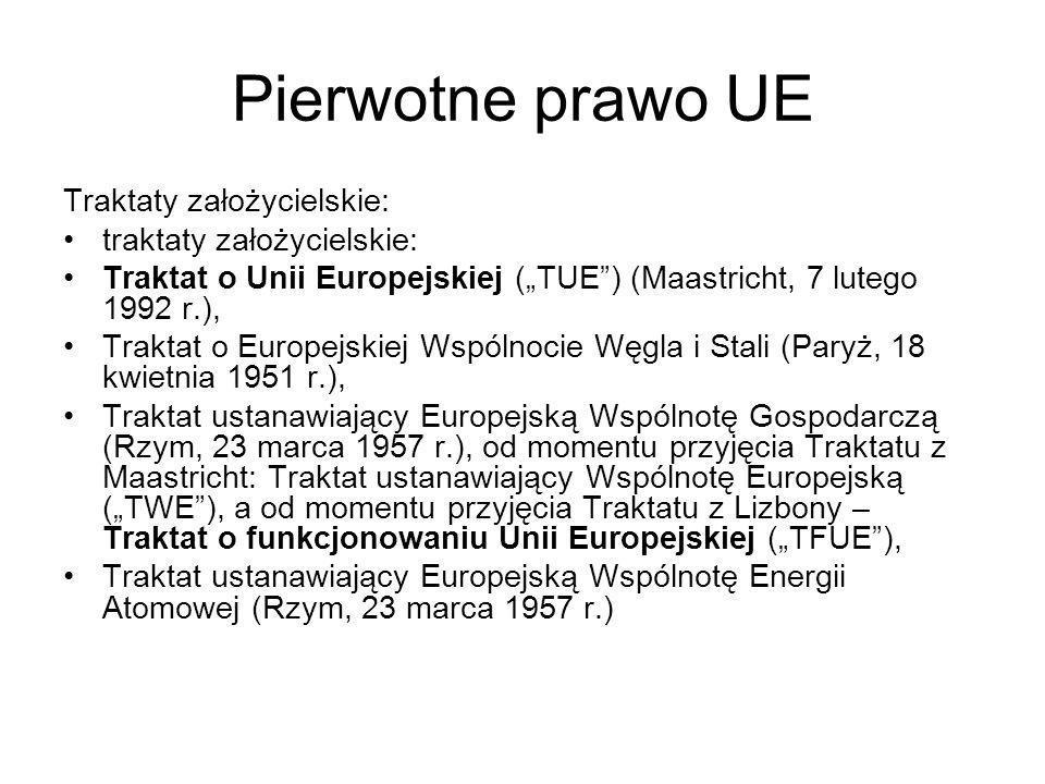 Pierwotne prawo UE Traktaty założycielskie: traktaty założycielskie: Traktat o Unii Europejskiej (TUE) (Maastricht, 7 lutego 1992 r.), Traktat o Europejskiej Wspólnocie Węgla i Stali (Paryż, 18 kwietnia 1951 r.), Traktat ustanawiający Europejską Wspólnotę Gospodarczą (Rzym, 23 marca 1957 r.), od momentu przyjęcia Traktatu z Maastricht: Traktat ustanawiający Wspólnotę Europejską (TWE), a od momentu przyjęcia Traktatu z Lizbony – Traktat o funkcjonowaniu Unii Europejskiej (TFUE), Traktat ustanawiający Europejską Wspólnotę Energii Atomowej (Rzym, 23 marca 1957 r.)