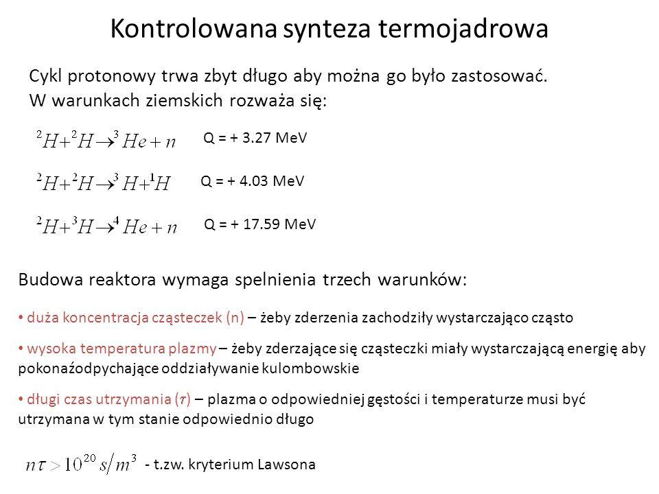 Kontrolowana synteza termojadrowa Cykl protonowy trwa zbyt długo aby można go było zastosować. W warunkach ziemskich rozważa się: Q = + 3.27 MeV Q = +