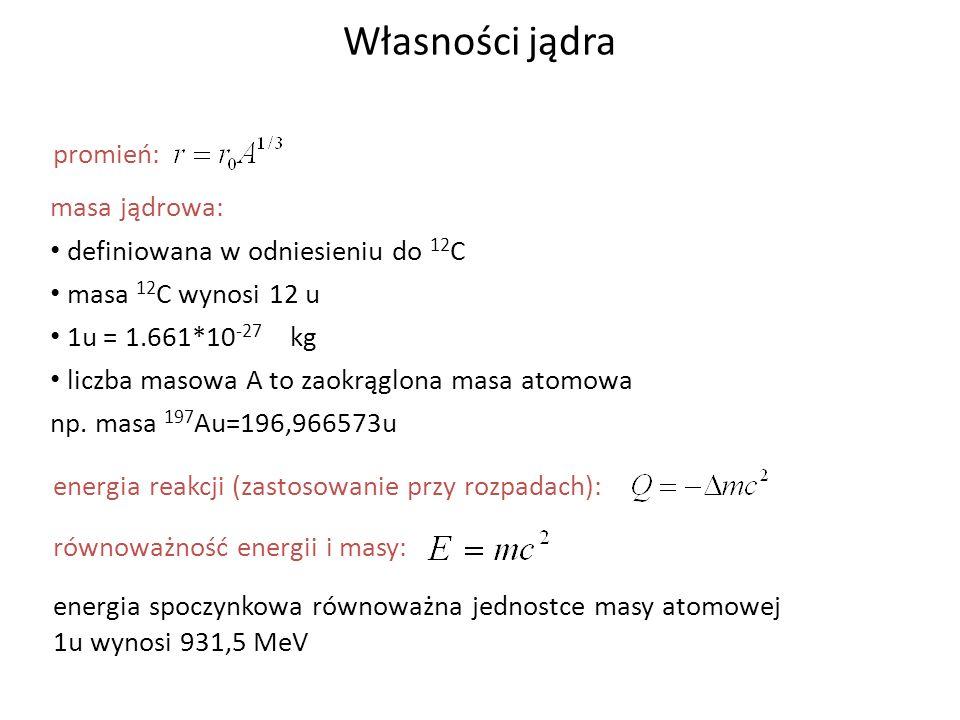 Własności jądra promień: masa jądrowa: definiowana w odniesieniu do 12 C masa 12 C wynosi 12 u 1u = 1.661*10 -27 kg liczba masowa A to zaokrąglona mas