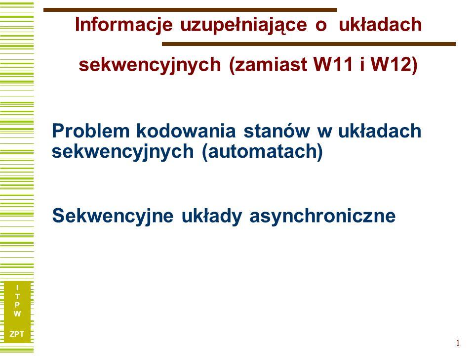 I T P W ZPT 1 Problem kodowania stanów w układach sekwencyjnych (automatach) Sekwencyjne układy asynchroniczne Informacje uzupełniające o układach sek