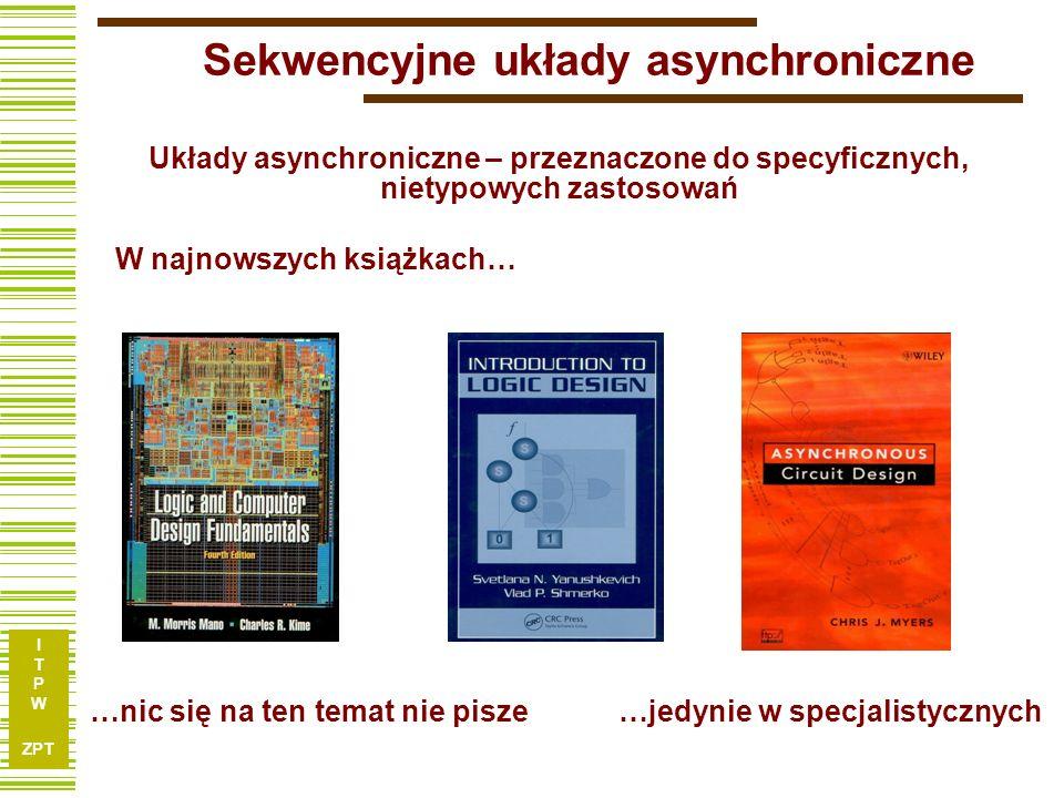 I T P W ZPT 7 x1xnx1xn y1ymy1ym Q1QkQ1Qk q1qkq1qk Model układu asynchronicznego układ kombinacyjny blok pamięci jest realizowany przez opóźnienia UK BP Model układu sekwencyjnego (synchronicznego) Brak zegara bardzo utrudnia projektowanie tych układów Model układu asynchronicznego clock przerzutniki