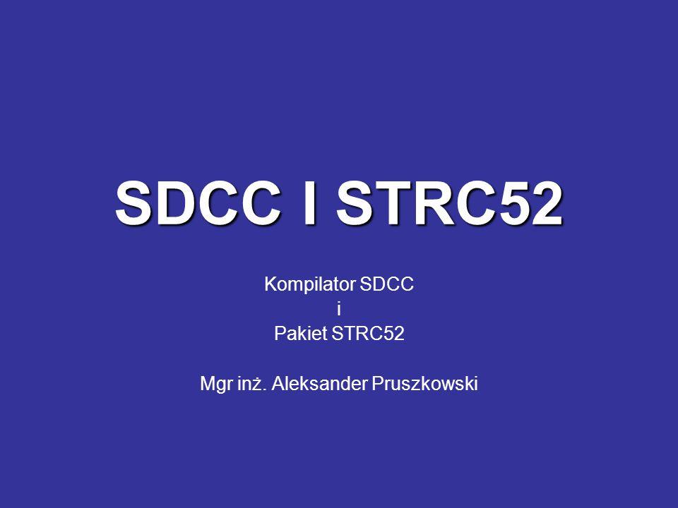 SDCC I STRC52 Kompilator SDCC i Pakiet STRC52 Mgr inż. Aleksander Pruszkowski