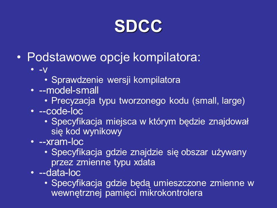 SDCC Podstawowe opcje kompilatora: -v Sprawdzenie wersji kompilatora --model-small Precyzacja typu tworzonego kodu (small, large) --code-loc Specyfika