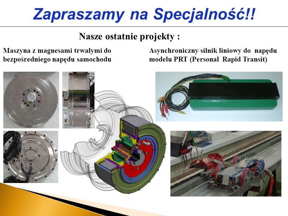 Nasze ostatnie projekty : Zapraszamy na Specjalność!! Maszyna z magnesami trwałymi do bezpośredniego napędu samochodu Asynchroniczny silnik liniowy do