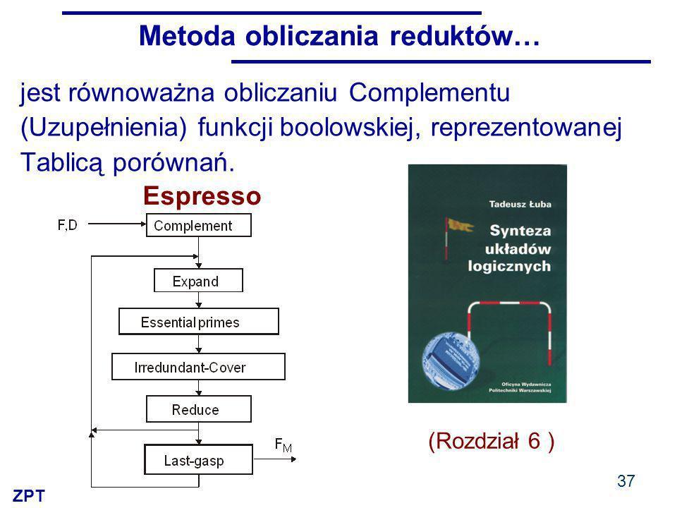 ZPT Metoda obliczania reduktów… 37 jest równoważna obliczaniu Complementu (Uzupełnienia) funkcji boolowskiej, reprezentowanej Tablicą porównań.