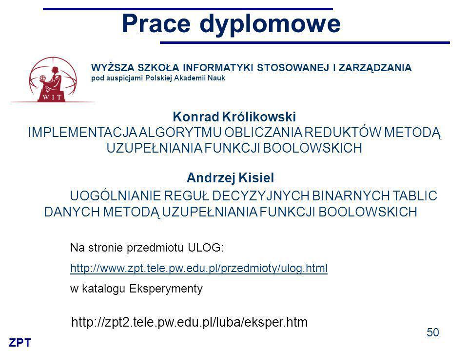 ZPT Prace dyplomowe 50 WYŻSZA SZKOŁA INFORMATYKI STOSOWANEJ I ZARZĄDZANIA pod auspicjami Polskiej Akademii Nauk Konrad Królikowski IMPLEMENTACJA ALGORYTMU OBLICZANIA REDUKTÓW METODĄ UZUPEŁNIANIA FUNKCJI BOOLOWSKICH http://zpt2.tele.pw.edu.pl/luba/eksper.htm Andrzej Kisiel UOGÓLNIANIE REGUŁ DECYZYJNYCH BINARNYCH TABLIC DANYCH METODĄ UZUPEŁNIANIA FUNKCJI BOOLOWSKICH Na stronie przedmiotu ULOG: http://www.zpt.tele.pw.edu.pl/przedmioty/ulog.html w katalogu Eksperymenty