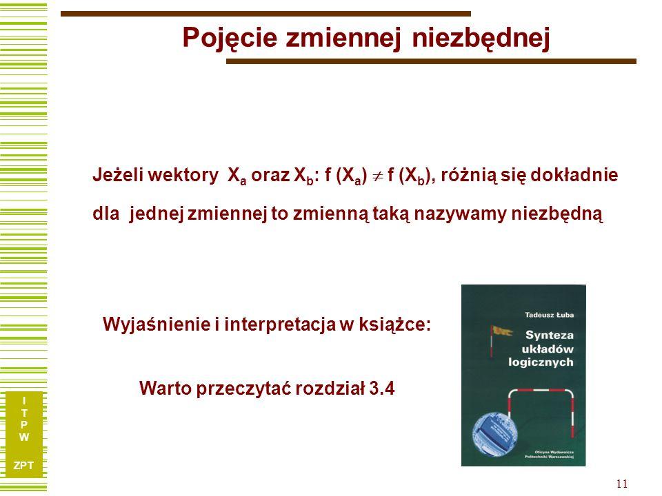 I T P W ZPT 10 Nowy sposób opisu funkcji - podziały x1x1 x2x2 x3x3 x4x4 x5x5 x6x6 x7x7 f 110001010 210111100 311011100 411101110 501001011 610001101 7