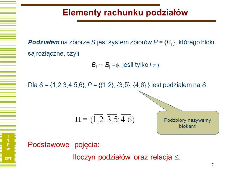 I T P W ZPT 7 Elementy rachunku podziałów Podziałem na zbiorze S jest system zbiorów P = {B i }, którego bloki są rozłączne, czyli B i B j =, jeśli tylko i j.