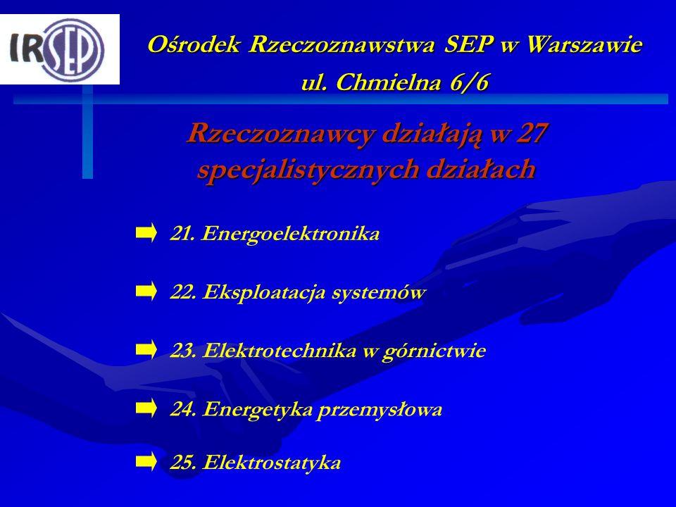 Ośrodek Rzeczoznawstwa SEP w Warszawie ul. Chmielna 6/6 Rzeczoznawcy działają w 27 specjalistycznych działach 22. Eksploatacja systemów 24. Energetyka