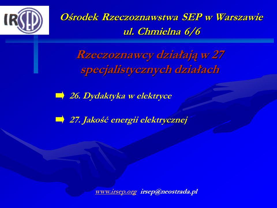 Ośrodek Rzeczoznawstwa SEP w Warszawie ul. Chmielna 6/6 Rzeczoznawcy działają w 27 specjalistycznych działach 27. Jakość energii elektrycznej 26. Dyda