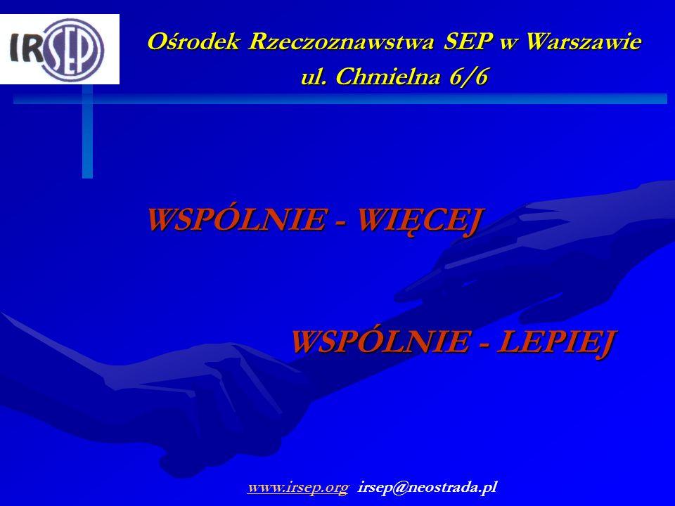 Ośrodek Rzeczoznawstwa SEP w Warszawie ul. Chmielna 6/6 WSPÓLNIE - WIĘCEJ WSPÓLNIE - LEPIEJ www.irsep.orgwww.irsep.org irsep@neostrada.pl