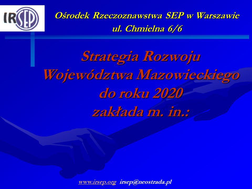 Ośrodek Rzeczoznawstwa SEP w Warszawie ul. Chmielna 6/6 Strategia Rozwoju Województwa Mazowieckiego do roku 2020 zakłada m. in.: www.irsep.orgwww.irse