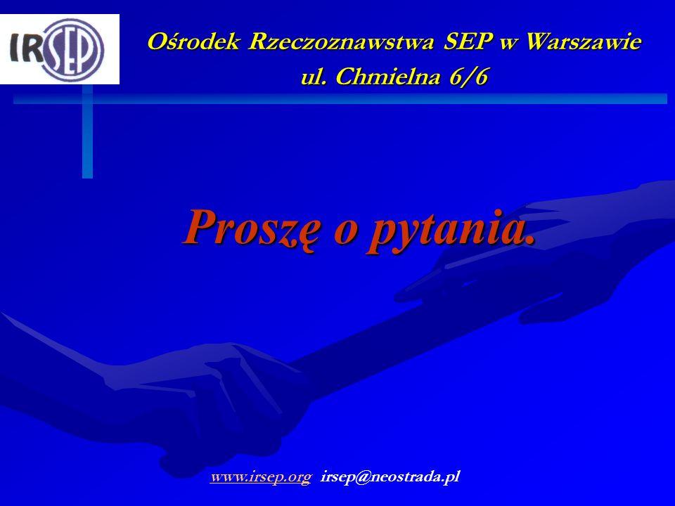 Ośrodek Rzeczoznawstwa SEP w Warszawie ul. Chmielna 6/6 Proszę o pytania. www.irsep.orgwww.irsep.org irsep@neostrada.pl