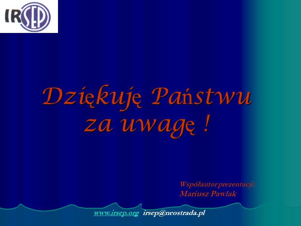 Dzi ę kuj ę Pa ń stwu za uwag ę ! www.irsep.orgwww.irsep.org irsep@neostrada.pl Współautor prezentacji: Mariusz Pawlak