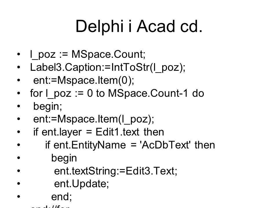 l_poz := MSpace.Count; Label3.Caption:=IntToStr(l_poz); ent:=Mspace.Item(0); for l_poz := 0 to MSpace.Count-1 do begin; ent:=Mspace.Item(l_poz); if ent.layer = Edit1.text then if ent.EntityName = AcDbText then begin ent.textString:=Edit3.Text; ent.Update; end; end;//for Delphi i Acad cd.