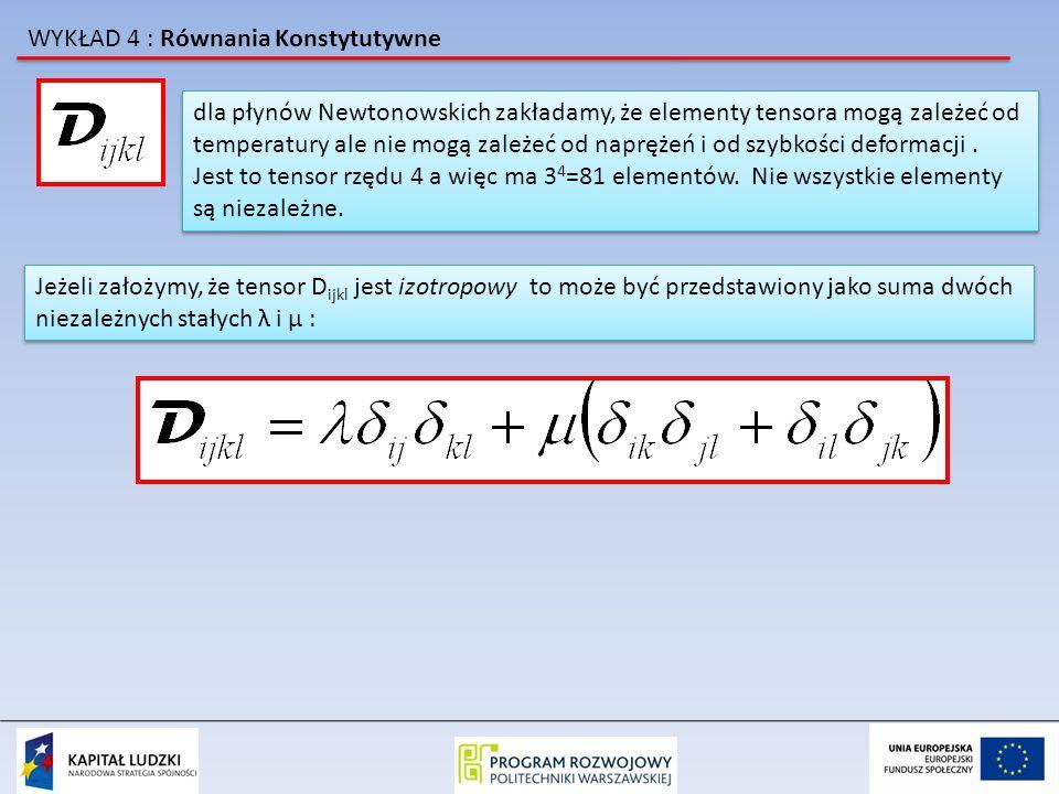 WYKŁAD 4 : Równania Konstytutywne Podstawiając to wyrażenie do równania na tensor naprężeń otrzymujemy: jest to izotropowe równanie konstytutywne materiał który je spełnia musi być materiałem izotropowym jest to izotropowe równanie konstytutywne materiał który je spełnia musi być materiałem izotropowym Dla izotropowego płynu Newtonowskiego równanie to można uprościć: